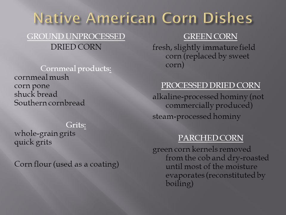 GROUND UNPROCESSED DRIED CORN Cornmeal products: cornmeal mush corn pone shuck bread Southern cornbread Grits: whole-grain grits quick grits Corn flou