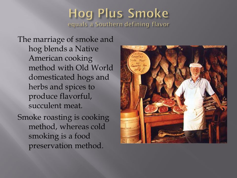 The marriage of smoke and hog blends a Native American cooking method with Old World domesticated hogs and herbs and spices to produce flavorful, succ