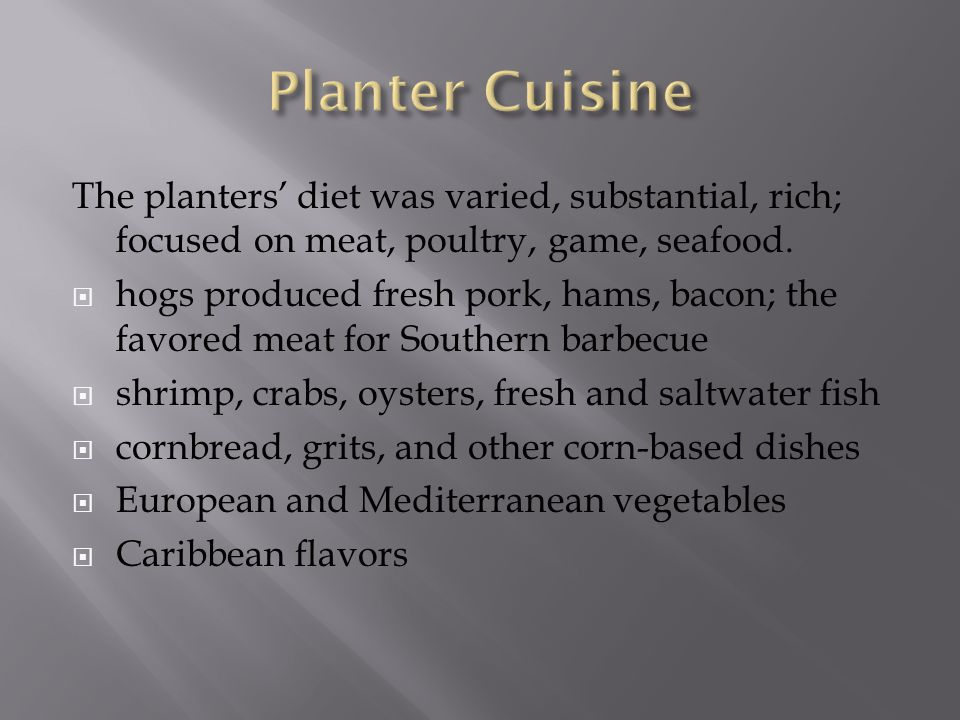 The planters' diet was varied, substantial, rich; focused on meat, poultry, game, seafood.  hogs produced fresh pork, hams, bacon; the favored meat f