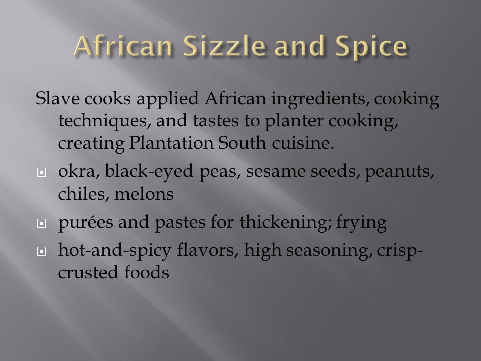Slave cooks applied African ingredients, cooking techniques, and tastes to planter cooking, creating Plantation South cuisine.  okra, black-eyed peas