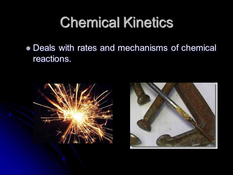 Chemical Kinetics Deals with rates and mechanisms of chemical reactions.