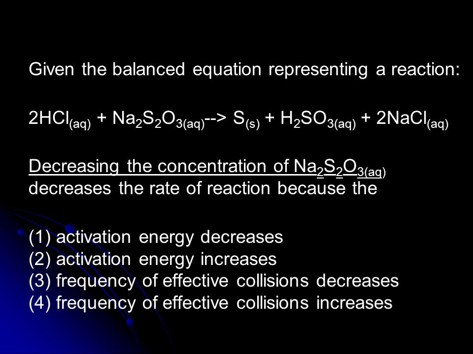 Given the balanced equation representing a reaction: 2HCl (aq) + Na 2 S 2 O 3(aq) --> S (s) + H 2 SO 3(aq) + 2NaCl (aq) Decreasing the concentration of Na 2 S 2 O 3(aq) decreases the rate of reaction because the (1) activation energy decreases (2) activation energy increases (3) frequency of effective collisions decreases (4) frequency of effective collisions increases