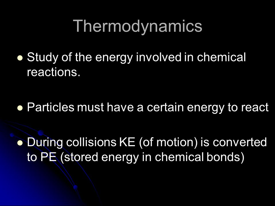 Thermodynamics Study of the energy involved in chemical reactions.