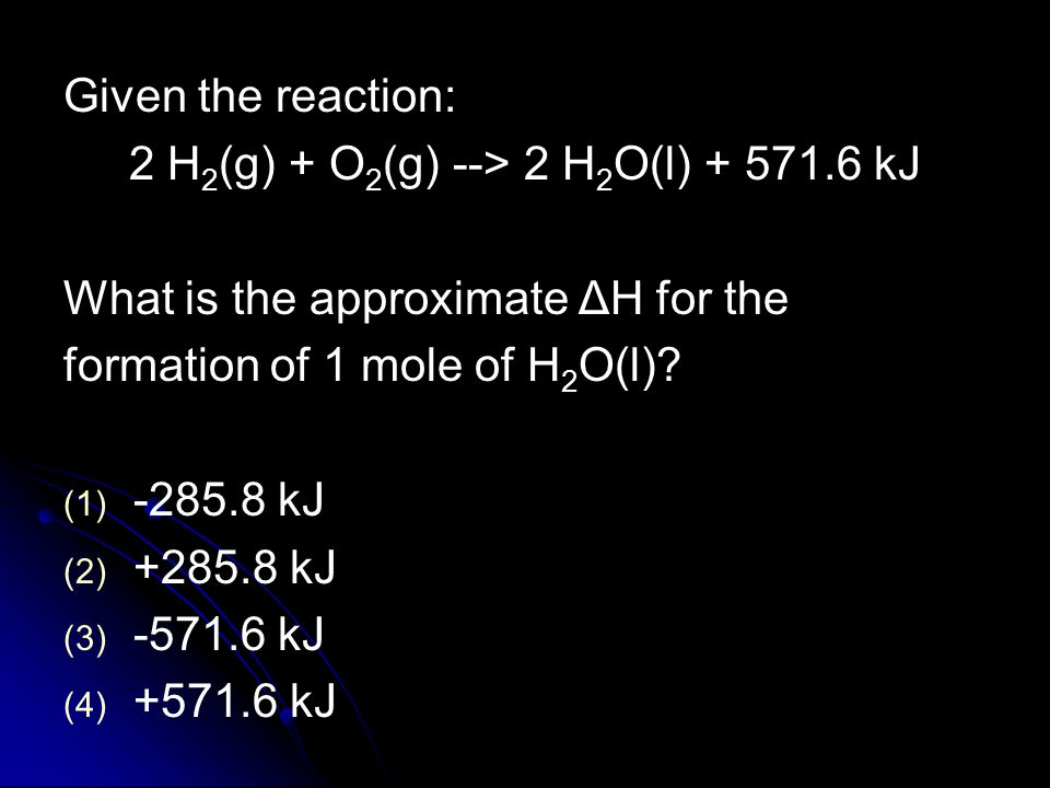 Given the reaction: 2 H 2 (g) + O 2 (g) --> 2 H 2 O(l) + 571.6 kJ What is the approximate ΔH for the formation of 1 mole of H 2 O(l).