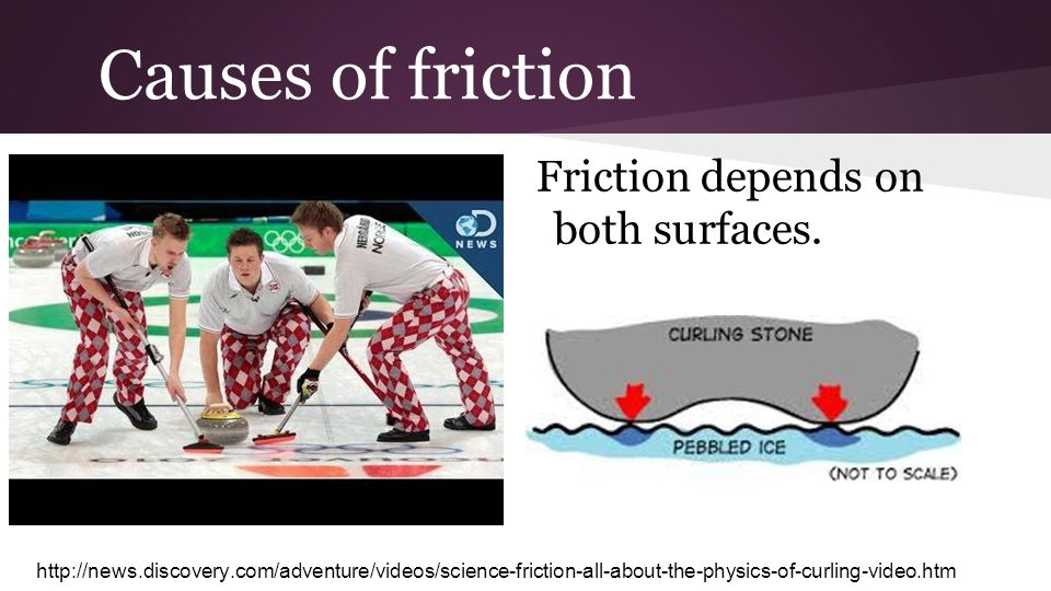 Causes of friction Friction depends on both surfaces. http://news.discovery.com/adventure/videos/science-friction-all-about-the-physics-of-curling-vid