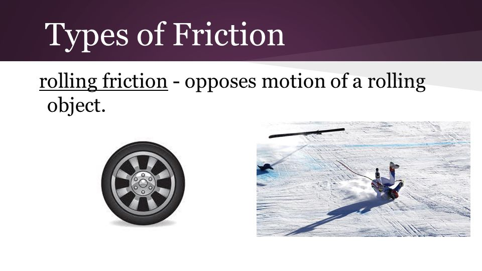 Types of Friction rolling friction - opposes motion of a rolling object.