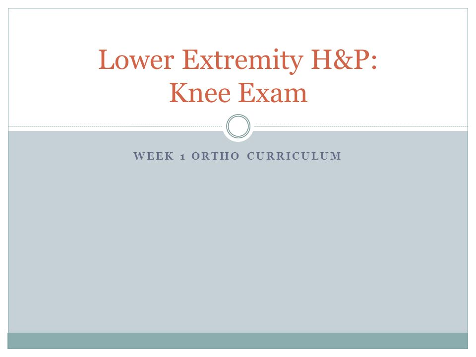 WEEK 1 ORTHO CURRICULUM Lower Extremity H&P: Knee Exam