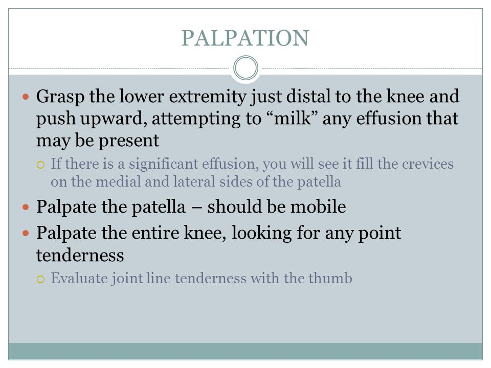 "PALPATION Grasp the lower extremity just distal to the knee and push upward, attempting to ""milk"" any effusion that may be present  If there is a sig"