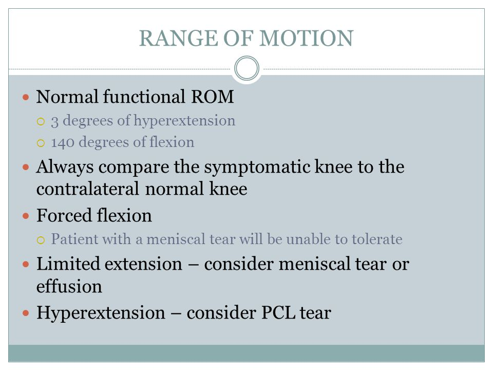 RANGE OF MOTION Normal functional ROM  3 degrees of hyperextension  140 degrees of flexion Always compare the symptomatic knee to the contralateral