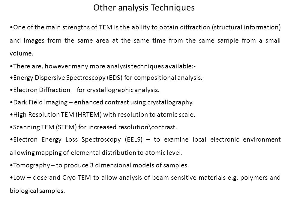 Other analysis Techniques One of the main strengths of TEM is the ability to obtain diffraction (structural information) and images from the same area at the same time from the same sample from a small volume.