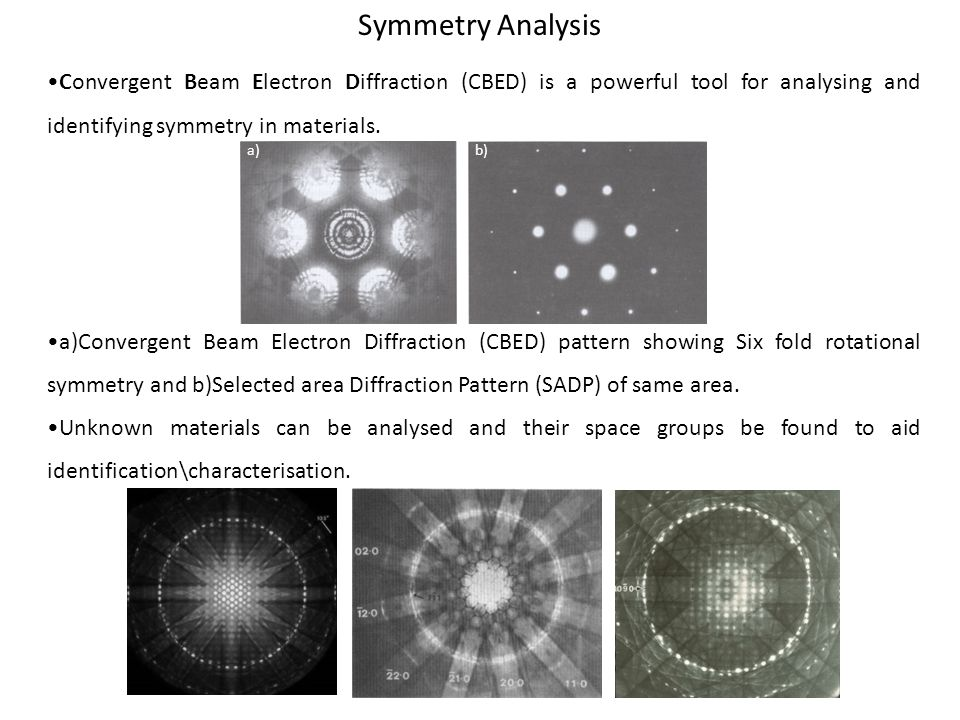 Symmetry Analysis Convergent Beam Electron Diffraction (CBED) is a powerful tool for analysing and identifying symmetry in materials.