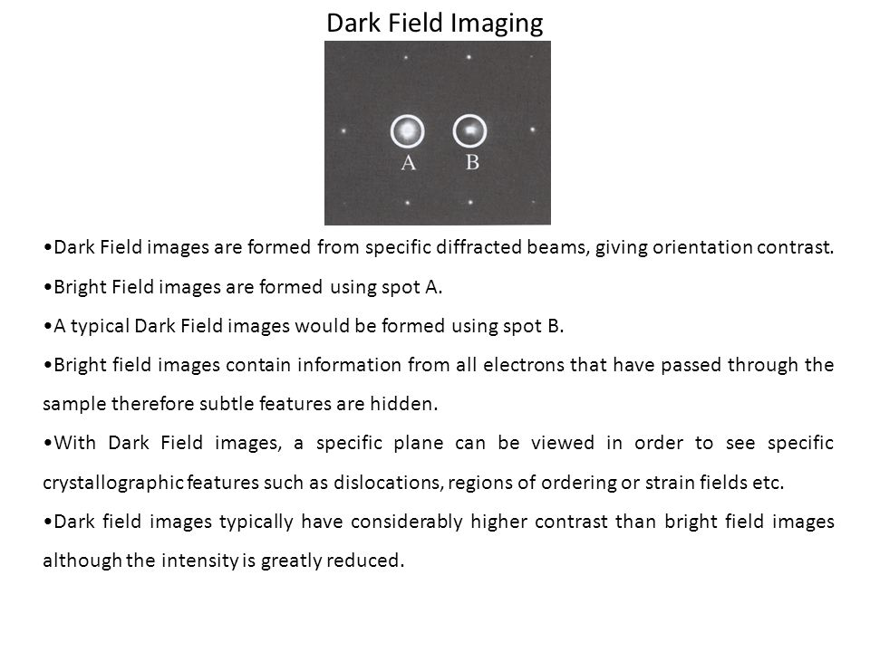 Dark Field Imaging Dark Field images are formed from specific diffracted beams, giving orientation contrast. Bright Field images are formed using spot