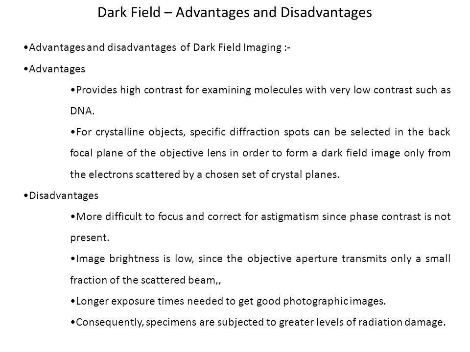 Advantages and disadvantages of Dark Field Imaging :- Advantages Provides high contrast for examining molecules with very low contrast such as DNA.