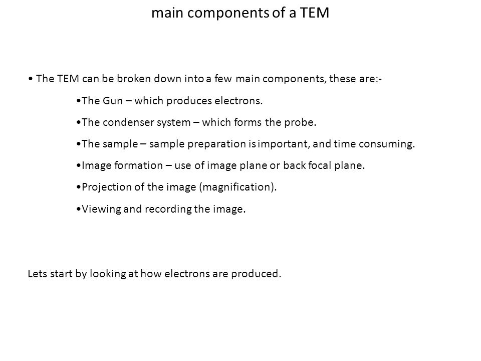 main components of a TEM The TEM can be broken down into a few main components, these are:- The Gun – which produces electrons.