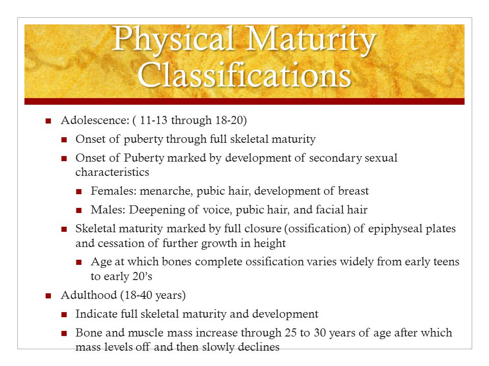 Physical Maturity Classifications Allows us to define stages of physical growth Normal anatomic and physiologic development from infancy to older adulthood Infancy: (0-12 months) physical changes occur most rapidly.