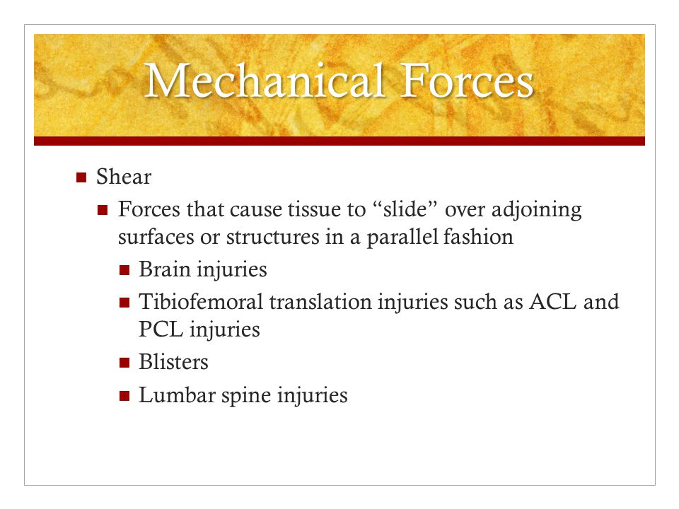Mechanical Forces Stress or load applied to the body to cause injury or tissue deformation is a result of 1 of 5 types of mechanical force Excessive compression Squeezing or condensing of tissue due to external forces applied directly opposite of each other Bruises (contusions) Crushing injuries (compression fractures) Pinching Injuries due to direct impact