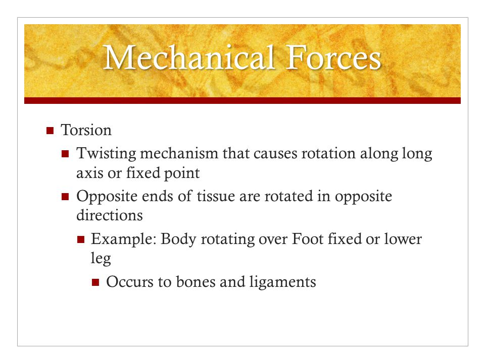 Mechanical Forces Shear Forces that cause tissue to slide over adjoining surfaces or structures in a parallel fashion Brain injuries Tibiofemoral translation injuries such as ACL and PCL injuries Blisters Lumbar spine injuries