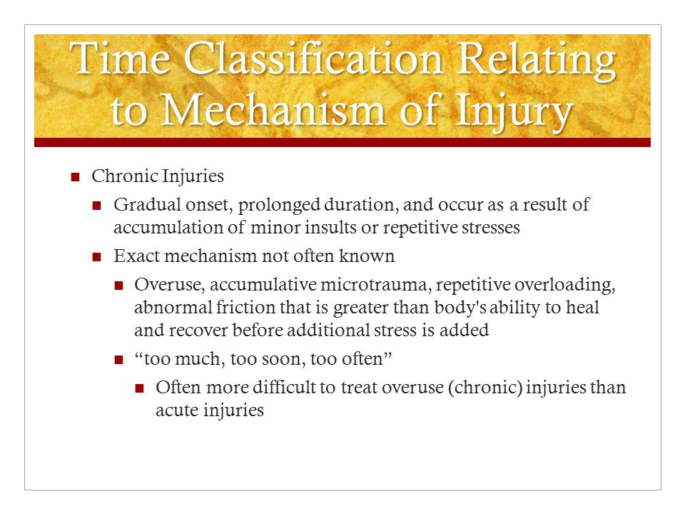 Time Classification Relating to Mechanism of Injury Acute Injuries Conditions that have sudden onset, short duration, and occur via mechanical forces that exceed elastic properties causing tissue deformation Single traumatic event: blunt force trauma, dynamic overload of muscle, tendon, joint capsule or ligamentous tissue