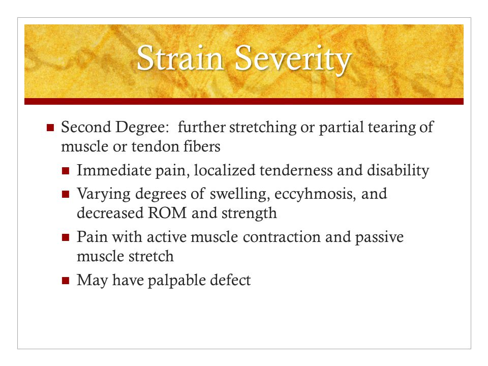 Strain Severity First Degree: overstretching and micro tearing of muscle or tendon.