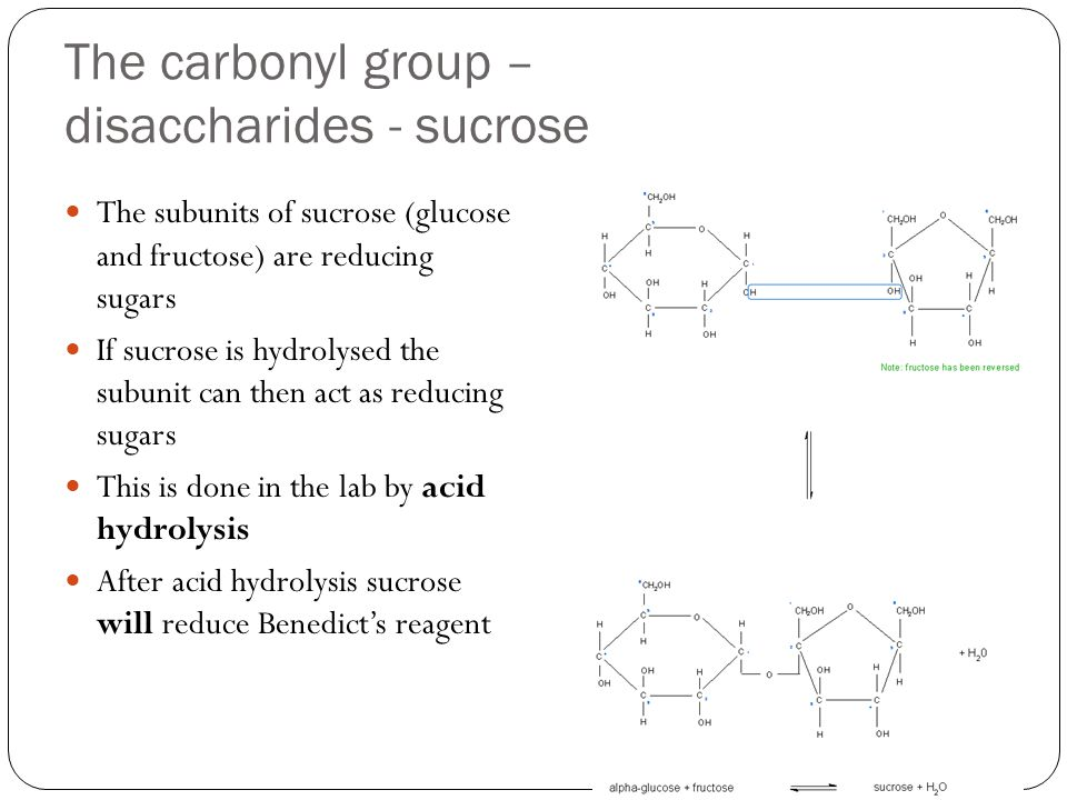 The carbonyl group – disaccharides - sucrose The subunits of sucrose (glucose and fructose) are reducing sugars If sucrose is hydrolysed the subunit can then act as reducing sugars This is done in the lab by acid hydrolysis After acid hydrolysis sucrose will reduce Benedict's reagent