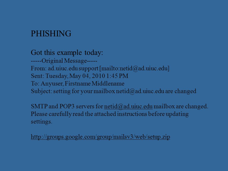 PHISHING Got this example today: -----Original Message----- From: ad.uiuc.edu support [mailto:netid@ad.uiuc.edu] Sent: Tuesday, May 04, 2010 1:45 PM To: Anyuser, Firstname Middlename Subject: setting for your mailbox netid@ad.uiuc.edu are changed SMTP and POP3 servers for netid@ad.uiuc.edu mailbox are changed.