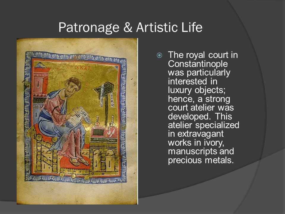 Patronage & Artistic Life  The royal court in Constantinople was particularly interested in luxury objects; hence, a strong court atelier was develop