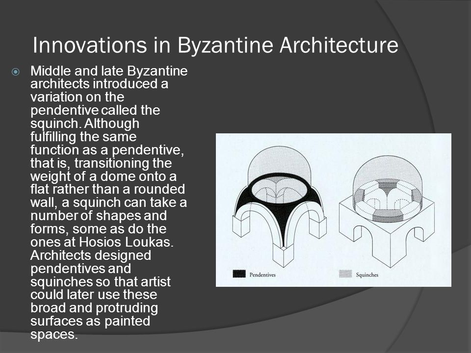 Innovations in Byzantine Architecture  Middle and late Byzantine architects introduced a variation on the pendentive called the squinch. Although ful