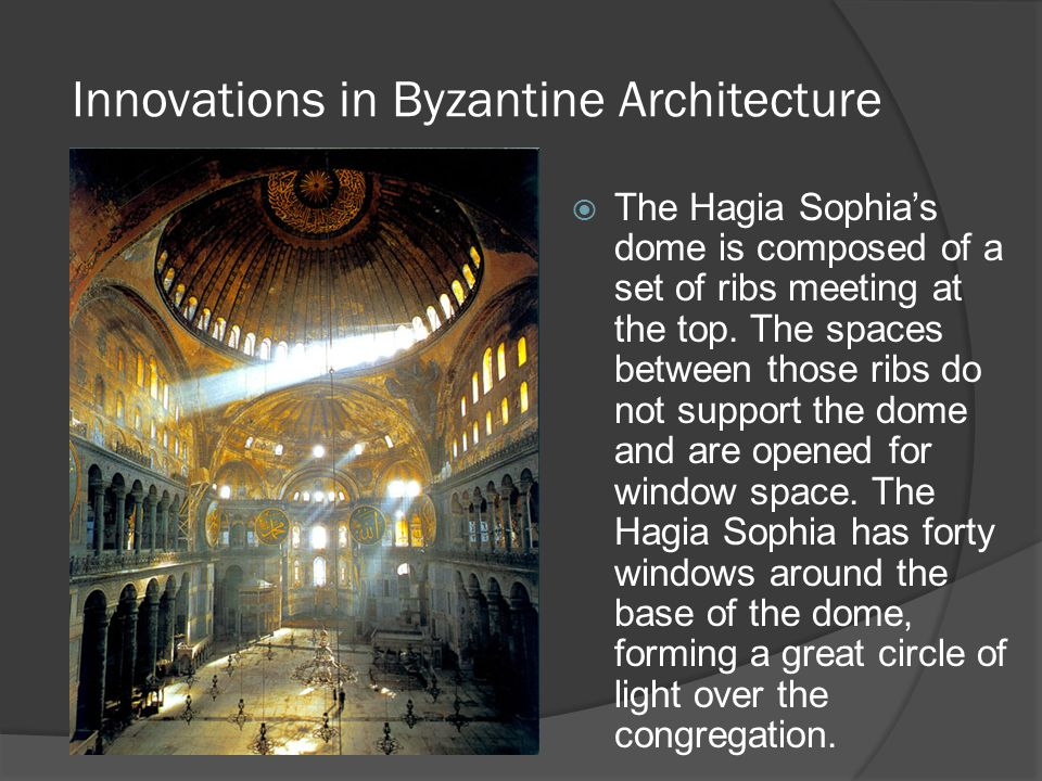 Innovations in Byzantine Architecture  The Hagia Sophia's dome is composed of a set of ribs meeting at the top. The spaces between those ribs do not