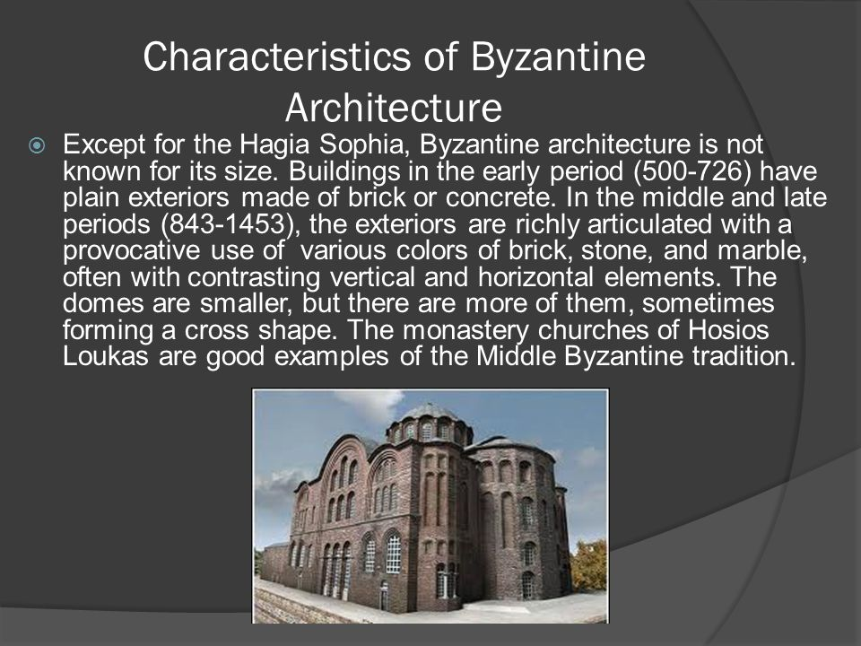 Characteristics of Byzantine Architecture  Except for the Hagia Sophia, Byzantine architecture is not known for its size. Buildings in the early peri