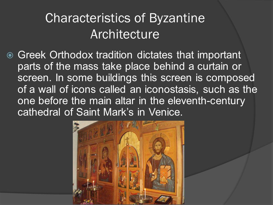 Characteristics of Byzantine Architecture  Greek Orthodox tradition dictates that important parts of the mass take place behind a curtain or screen.