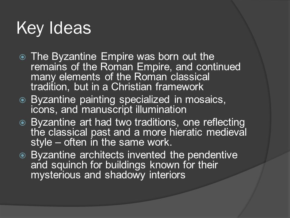 Key Ideas  The Byzantine Empire was born out the remains of the Roman Empire, and continued many elements of the Roman classical tradition, but in a