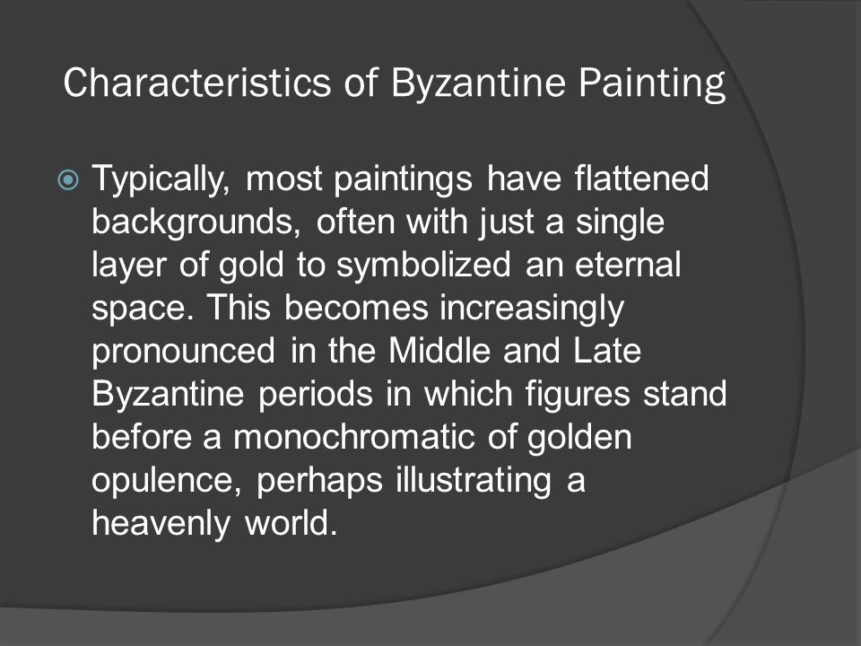 Characteristics of Byzantine Painting  Typically, most paintings have flattened backgrounds, often with just a single layer of gold to symbolized an
