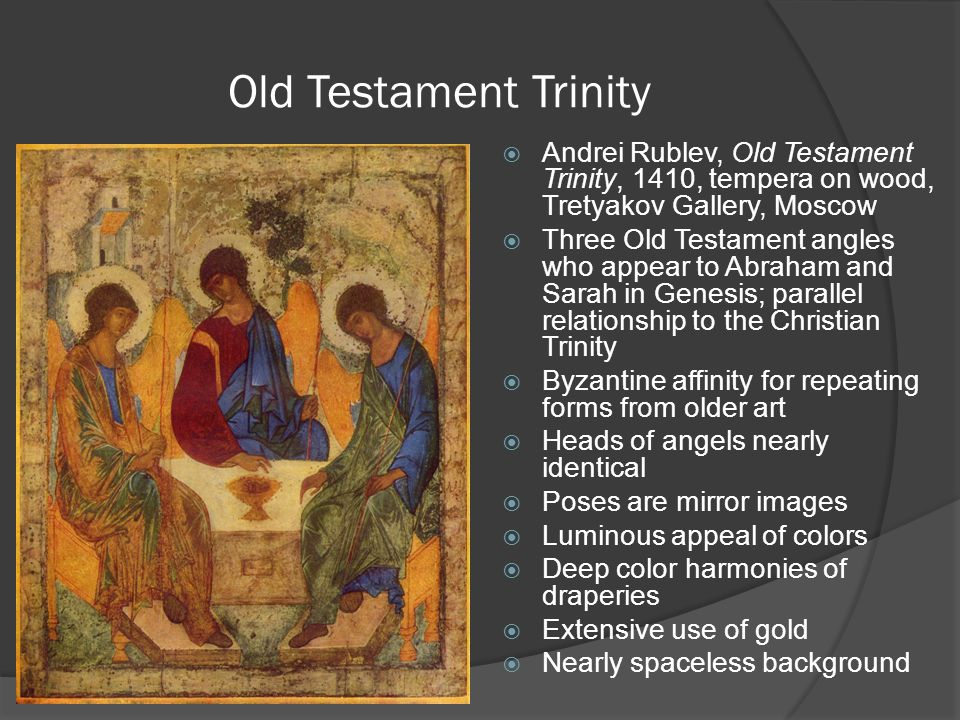 Old Testament Trinity  Andrei Rublev, Old Testament Trinity, 1410, tempera on wood, Tretyakov Gallery, Moscow  Three Old Testament angles who appear
