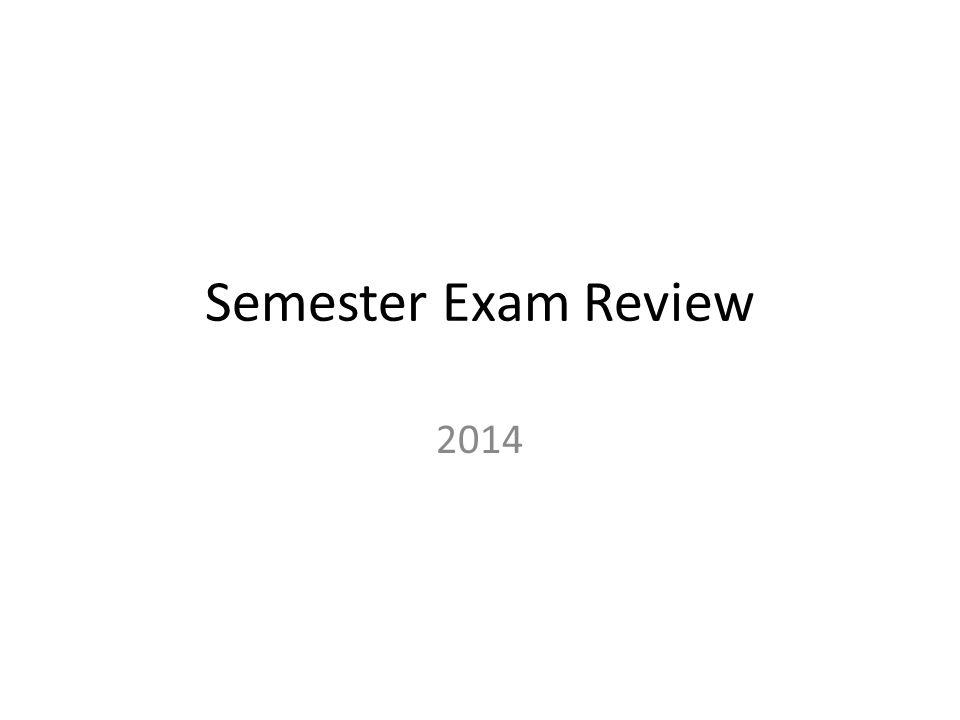 Semester Exam Review 2014