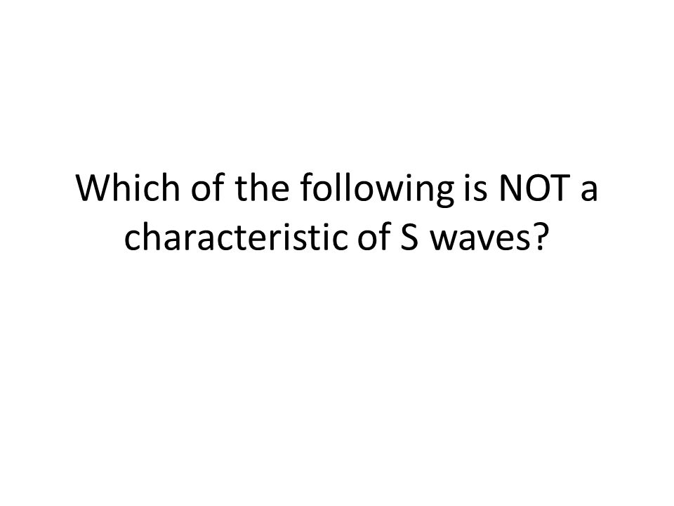 Which of the following is NOT a characteristic of S waves
