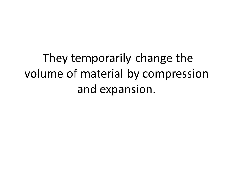 They temporarily change the volume of material by compression and expansion.