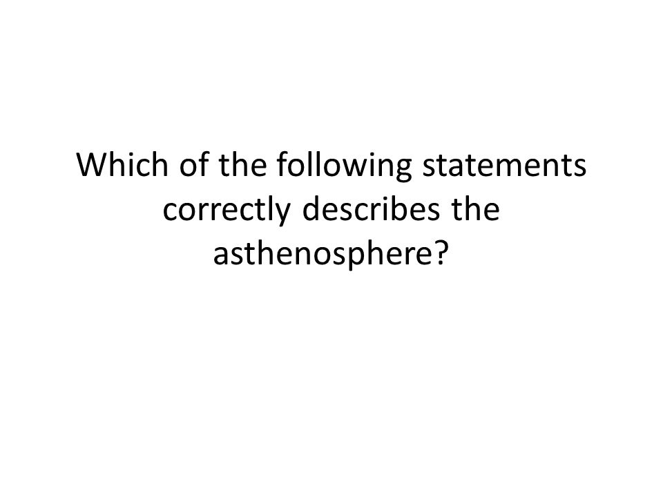 Which of the following statements correctly describes the asthenosphere