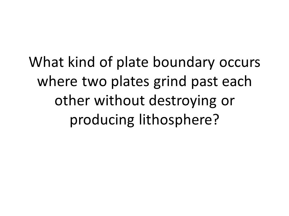 What kind of plate boundary occurs where two plates grind past each other without destroying or producing lithosphere
