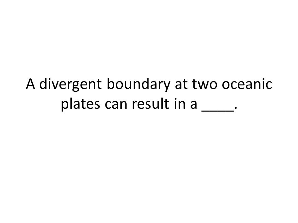 A divergent boundary at two oceanic plates can result in a ____.