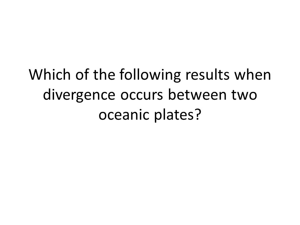 Which of the following results when divergence occurs between two oceanic plates