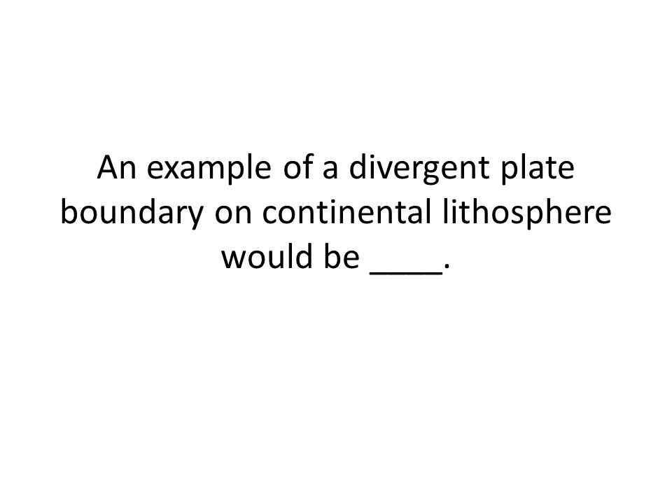 An example of a divergent plate boundary on continental lithosphere would be ____.