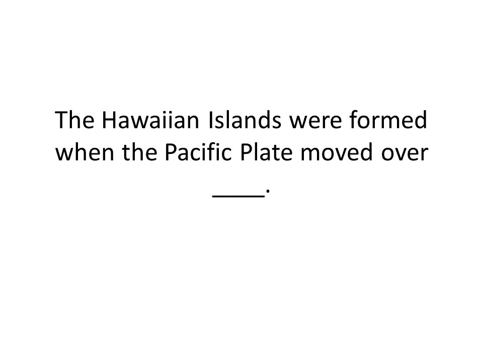 The Hawaiian Islands were formed when the Pacific Plate moved over ____.