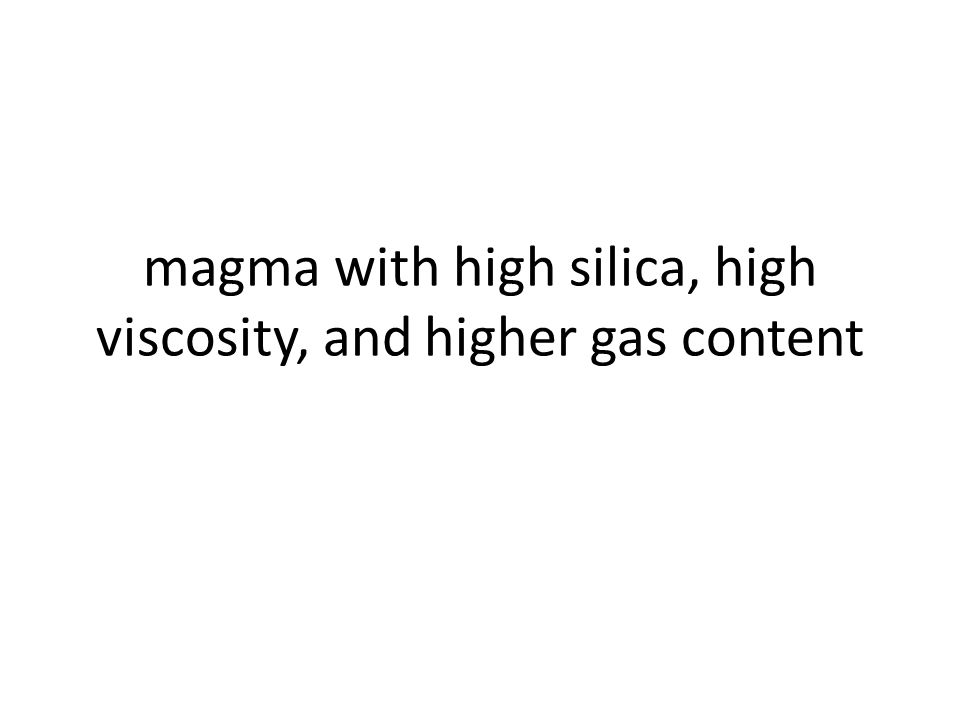 magma with high silica, high viscosity, and higher gas content