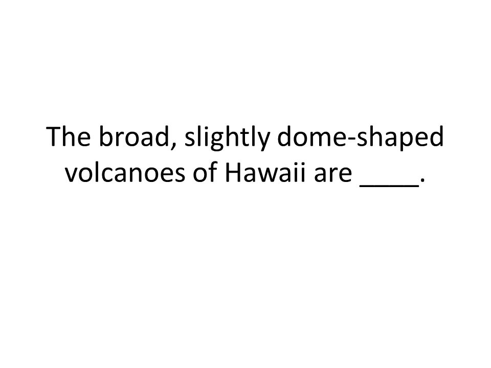 The broad, slightly dome-shaped volcanoes of Hawaii are ____.