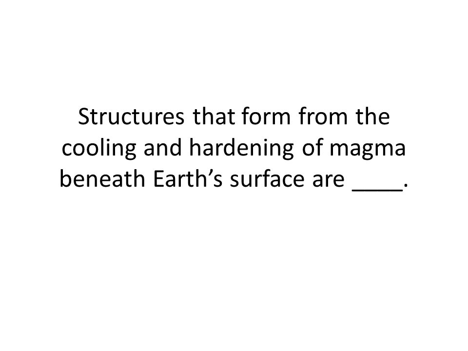 Structures that form from the cooling and hardening of magma beneath Earth's surface are ____.