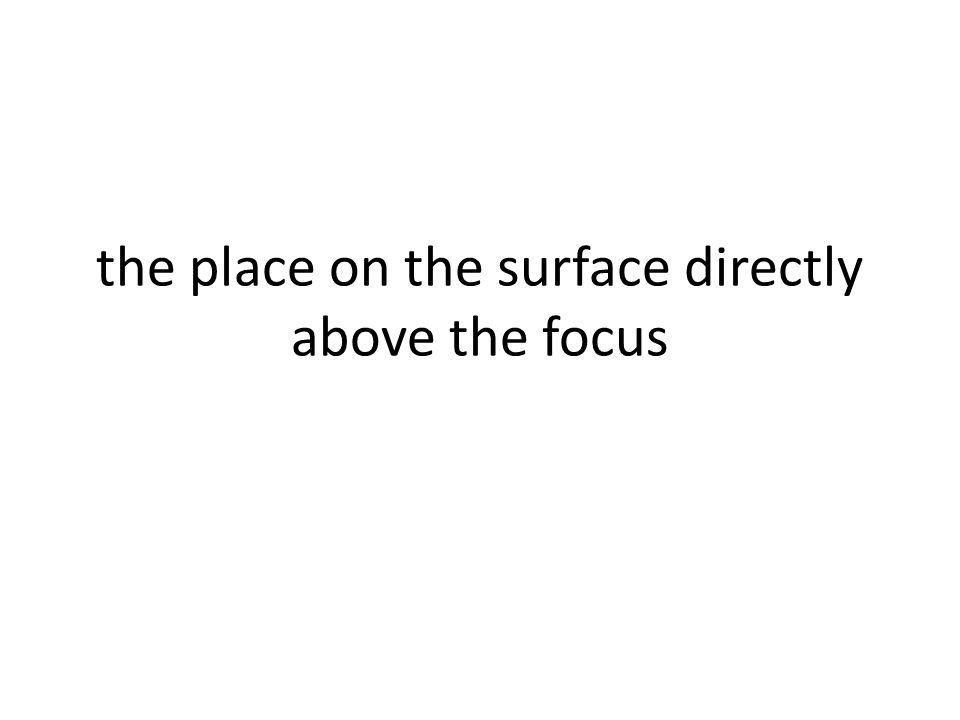 the place on the surface directly above the focus