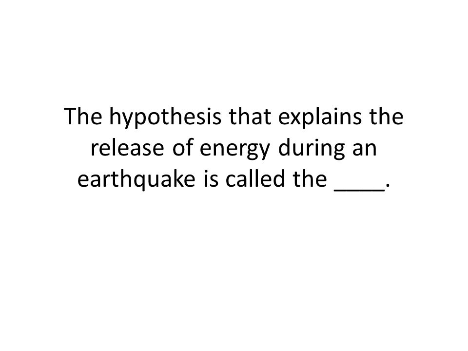 The hypothesis that explains the release of energy during an earthquake is called the ____.
