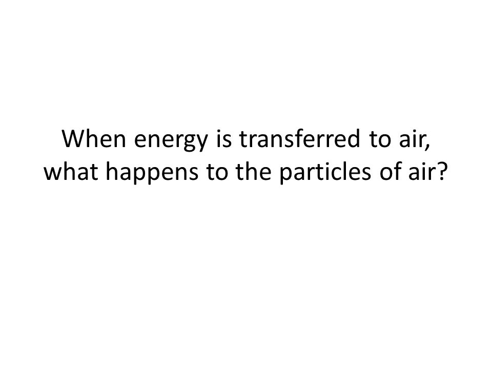 When energy is transferred to air, what happens to the particles of air