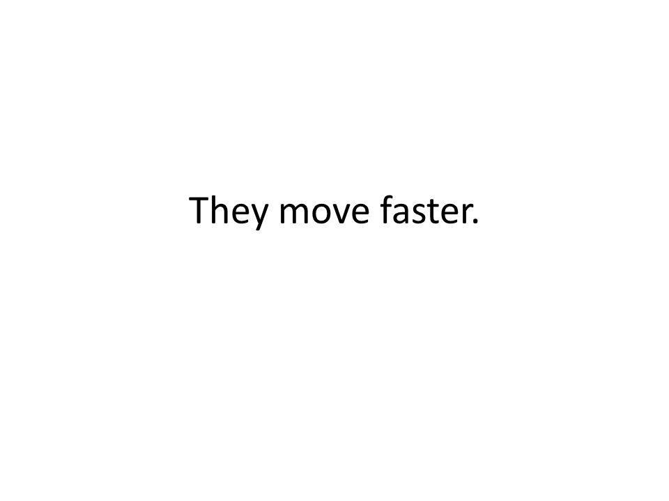 They move faster.