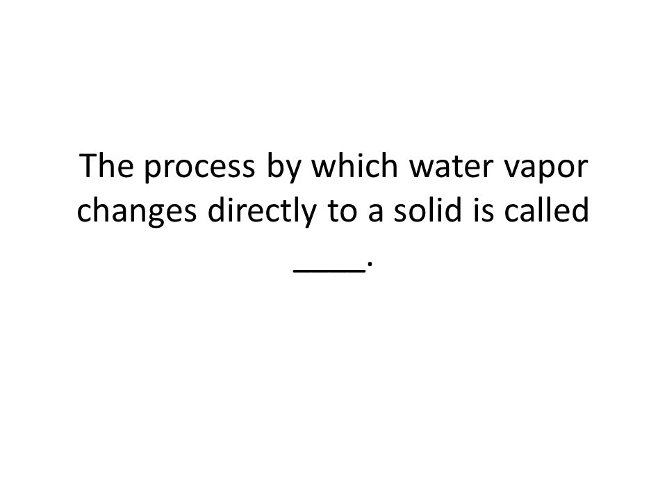The process by which water vapor changes directly to a solid is called ____.